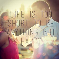 Life is too short to be anything but happy :)