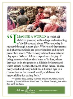 """I IMAGINE A WORLD in which all children grow up with a deep understanding of the life around them. Where obesity is reduced through nature play. Where anti-depressants & pharmaceuticals are prescribed less & nature prescribed more. Where every school has a natural play space. Where children experience the joy of being in nature before they learn of its loss, where they can lie in the grass on a hillside for hours & watch clouds become faces of the future.."" Richard Louv via Children…"