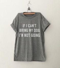 """""""IF I CAN'T BRING MY DOG I'M NOT GOING"""" T-Shirt (Men & Women)"""