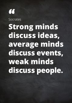 "Quote Socrates: ""Strong minds discuss ideas, average minds discuss events, weak minds discuss people."""
