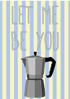 let me be you coffee pot!