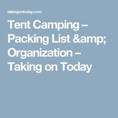 Tent Camping – Packing List & Organization – Taking on Today