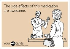 The side effects of this medication are awesome.