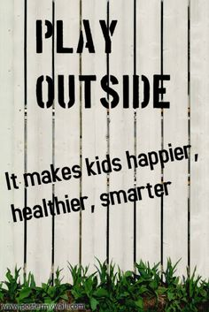 Play Outside!  It makes kids happier, healthier, and smarter!