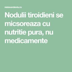 Nodulii tiroidieni se micsoreaza cu nutritie pura, nu medicamente Thyroid, Alter, Good To Know, Health Fitness, Medicine, Therapy, Diet, Fine Dining, Health And Wellness