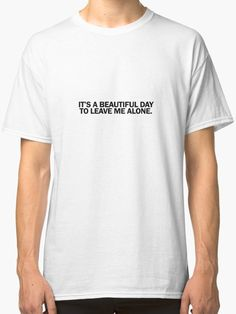 It's a beautiful day to leave me alone.  // Visit our redbubble ( Link on bio ) for more style of this design like jacket, hoodie, phone case, etc #fashion #tumblr #tshirt #quotes #goodvibes #vibes #shopping #shop #sell #Merch #female #thefutureisfemale #arianagrande #feminsm #feminist #girlpower #beautiful #beautifulday #day #alone #leavemealone #itsabeautifuldaytoleavemealone