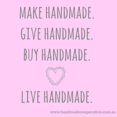 Make Handmade. Give Handmade. Buy Handmade. Live Handmade. #quote #handmade #hch4k