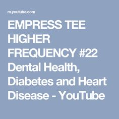 EMPRESS TEE HIGHER FREQUENCY #22 Dental Health, Diabetes and Heart Disease - YouTube