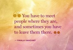 """You have to meet people where they are, and sometimes you have to leave them there."" --Iyanla Vanzant"
