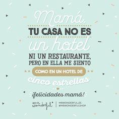 Mamá, tu casa no es un hotel ni un restaurante pero en ella me siento como en un hotel de cinco estrellas ¡Felicidades mamá! Mr Wonderful