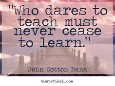 """Who dares to teach must never cease to learn."" - John Cotton Dana"