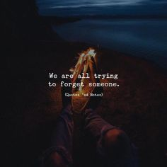 We are all trying to forget someone.
