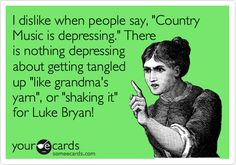 I dislike when people say, 'Country Music is depressing.' There is nothing depressing about getting tangled up 'like grandma's yarn', or 'shaking it' for Luke Bryan!