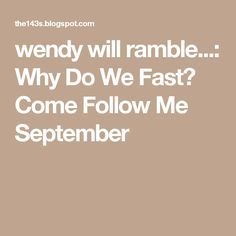 wendy will ramble...: Why Do We Fast? Come Follow Me September