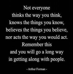 """Not everyone thinks the way you think, knows the things you know, believes the things you believe, nor acts the way you would act. Remember this and you will go a long way in getting along with people."" - Arthur Forman"