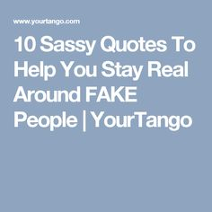 10 Sassy Quotes To Help You Stay Real Around FAKE People | YourTango