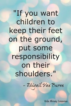 """If you want children to keep their feet on the ground, put some responsibility on their shoulders."" ~Abigail Van Buren"