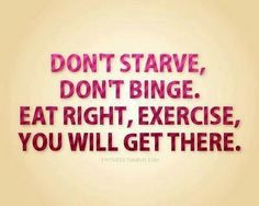 Don't starve, don't binge.  Eat right, exercise, you will get there.