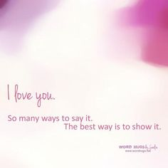 """""""I love you."""" So many ways to say it. The best way is to show it. - Sandra Galati :: wordhugs.org"""