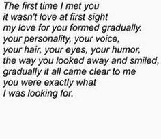 "45 Crush Quotes - ""The first time I met you it wasnt love at first sight my love for you formed gradually. Your personality, your voice, your hair, your eyes, your humor, the way you looked away and smiled, gradually it all came clear to me you were exactly what I was looking for."""