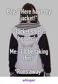 "Boy: "" Here have my jacket!""  *Jacket smells heavenly*  Me: ""I'll be taking this!""  *Runs away*"
