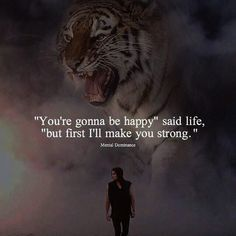 Youre gonna be happy said life..
