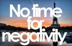I truly have no time for negativity!  No negative people, negative situations, negative talk, negative energy.