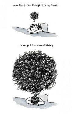Sometimes the thoughts in my head...Can get too overwhelming