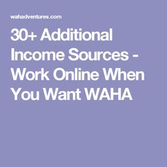 30+ Additional Income Sources - Work Online When You Want WAHA