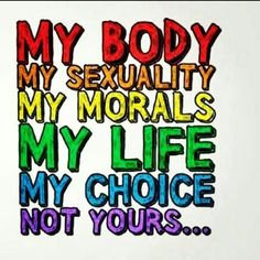 My body, my sexuality, my morals, my life my choice, not yours. My Life My Choice, My Body My Choice, Pro Choice, Einstein, Choices Quotes, Rap, Lgbt Rights, Human Rights, Equal Rights