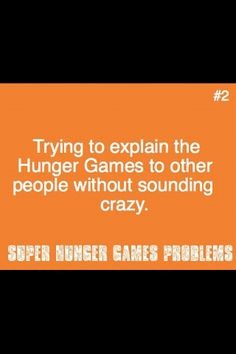 I tried explaining Hunger games my grandmother...yeah she thinks I'm nuts