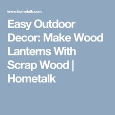 Easy Outdoor Decor: Make Wood Lanterns With Scrap Wood | Hometalk
