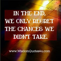 If we took some of those chances we might regret take we took them. Never know how things would have turned out. So be happy with the decisions you have made.