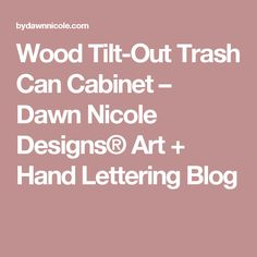 Wood Tilt-Out Trash Can Cabinet – Dawn Nicole Designs® Art + Hand Lettering Blog