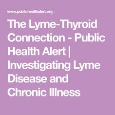 The Lyme-Thyroid Connection - Public Health Alert   Investigating Lyme Disease and Chronic Illness