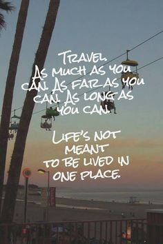 Travel as much as you can. As far as you can. As long as you can. Life's not meant to be lived in one place.