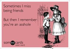 Sometimes I miss being friends But then I remember you're an asshole. | Breakup Ecard | someecards.com