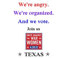 The Texas Rally to    Unite Against the War on Women    Saturday, April 28, 2012 at 4:00 pm    On the south side of the capitol building