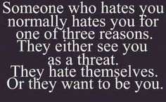 Or they hate you because you just suck and are annoying! That's why I hate people.