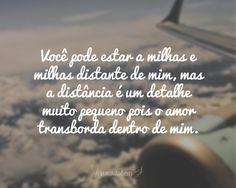 Você pode estar a milhas e milhas distante de mim, mas a distância é um detalhe muito pequeno pois o amor transborda dentro de mim.