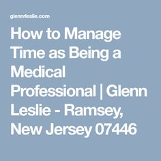 How to Manage Time as Being a Medical Professional | Glenn Leslie - Ramsey, New Jersey 07446