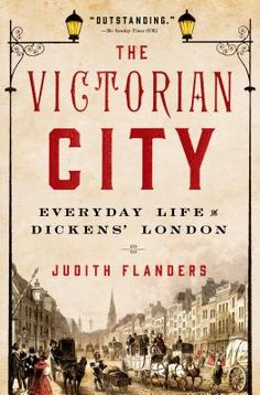 The Victorian City: Everyday Life in Dickens' London By Judith Flanders