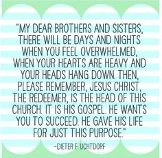 My dear brothers and sisters, there will be days and nights when you feel overwhelmed, when your hearts are heavy and your heads hang down. Then, please remember, Jesus Christ, the Redeemer, is the Head of this Church. It is His Gospel. He wants you to succeed. He gave His life for just this purpose. -- Dieter F. Uchtdorf
