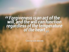 """""""Forgiveness is an act of the will, and the will can function regardless of the temperature of the heart"""" - Corrie ten Boom"""