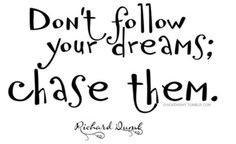 Don't follow your dreams; chase them!