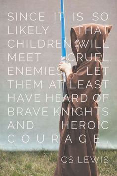 Since it is so likely that children will meet cruel enemies, let them at least have heard of brave knights and heroic courage