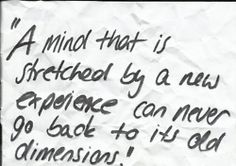 """A mind that is stretched by a new experience can never go back to its old dimensions."""