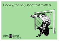 Hockey, the only sport that matters.   Sports Ecard   someecards.com