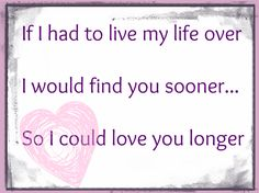 'If I had to live my Life over, I would find you sooner... So I could love you longer.' LOVE this!