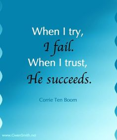 I can't put faith in my own abilities. How wonderful to pray to Him who can do all things.